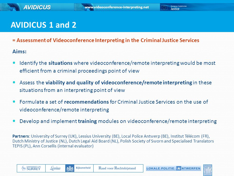 www.videoconference-interpreting.net AVIDICUS = Assessment of Videoconference Interpreting in the Criminal Justice Services Aims: Identify the situations where videoconference/remote interpreting would be most efficient from a criminal proceedings point of view Assess the viability and quality of videoconference/remote interpreting in these situations from an interpreting point of view Formulate a set of recommendations for Criminal Justice Services on the use of videoconference/remote interpreting Develop and implement training modules on videoconference/remote interpreting Partners: University of Surrey (UK), Lessius University (BE), Local Police Antwerp (BE), Institut Télécom (FR), Dutch Ministry of Justice (NL), Dutch Legal Aid Board (NL), Polish Society of Sworn and Specialised Translators TEPIS (PL), Ann Corsellis (internal evaluator) AVIDICUS 1 and 2 ----