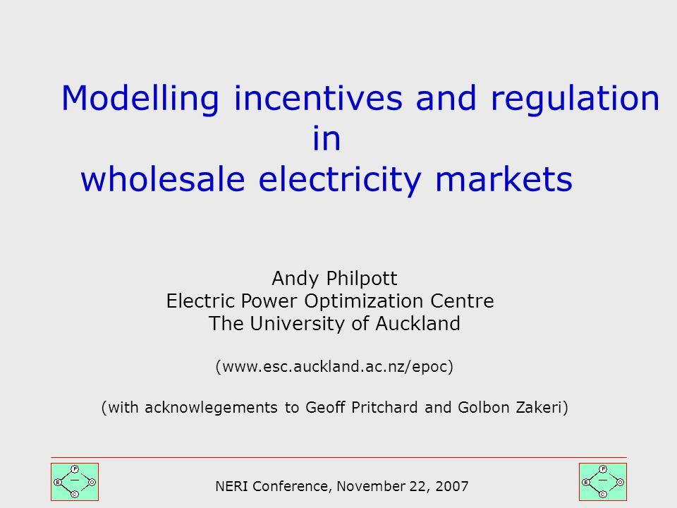 NERI Conference, November 22, 2007 Modelling incentives and regulation in wholesale electricity markets Andy Philpott Electric Power Optimization Centre The University of Auckland (www.esc.auckland.ac.nz/epoc) (with acknowlegements to Geoff Pritchard and Golbon Zakeri)