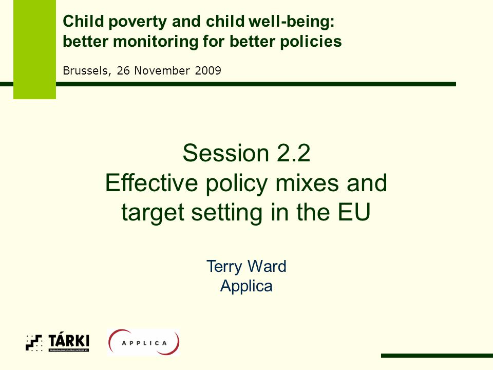 Session 2.2 Effective policy mixes and target setting in the EU Terry Ward Applica Child poverty and child well-being: better monitoring for better policies Brussels, 26 November 2009
