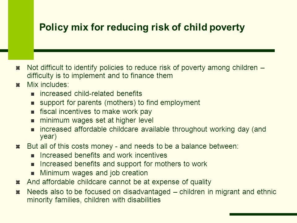Policy mix for reducing risk of child poverty Not difficult to identify policies to reduce risk of poverty among children – difficulty is to implement and to finance them Mix includes: increased child-related benefits support for parents (mothers) to find employment fiscal incentives to make work pay minimum wages set at higher level increased affordable childcare available throughout working day (and year) But all of this costs money - and needs to be a balance between: Increased benefits and work incentives Increased benefits and support for mothers to work Minimum wages and job creation And affordable childcare cannot be at expense of quality Needs also to be focused on disadvantaged – children in migrant and ethnic minority families, children with disabilities