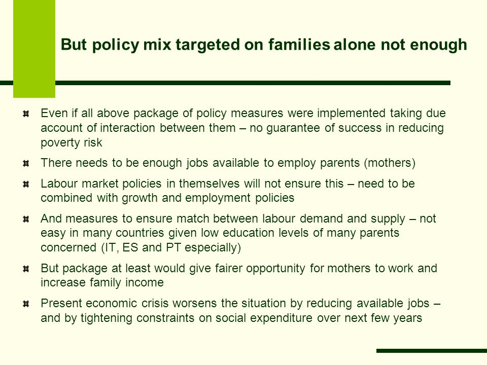 But policy mix targeted on families alone not enough Even if all above package of policy measures were implemented taking due account of interaction between them – no guarantee of success in reducing poverty risk There needs to be enough jobs available to employ parents (mothers) Labour market policies in themselves will not ensure this – need to be combined with growth and employment policies And measures to ensure match between labour demand and supply – not easy in many countries given low education levels of many parents concerned (IT, ES and PT especially) But package at least would give fairer opportunity for mothers to work and increase family income Present economic crisis worsens the situation by reducing available jobs – and by tightening constraints on social expenditure over next few years