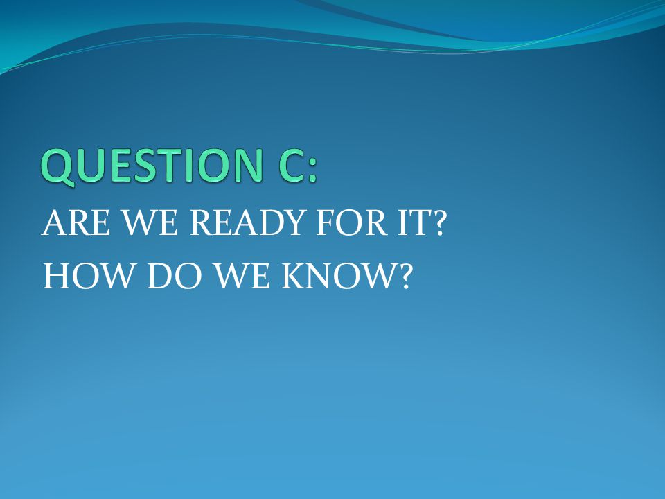 ARE WE READY FOR IT? HOW DO WE KNOW?
