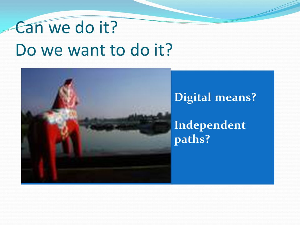 Can we do it Do we want to do it Digital means Independent paths