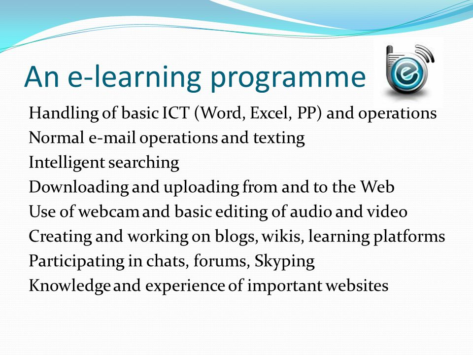 An e-learning programme Handling of basic ICT (Word, Excel, PP) and operations Normal e-mail operations and texting Intelligent searching Downloading and uploading from and to the Web Use of webcam and basic editing of audio and video Creating and working on blogs, wikis, learning platforms Participating in chats, forums, Skyping Knowledge and experience of important websites
