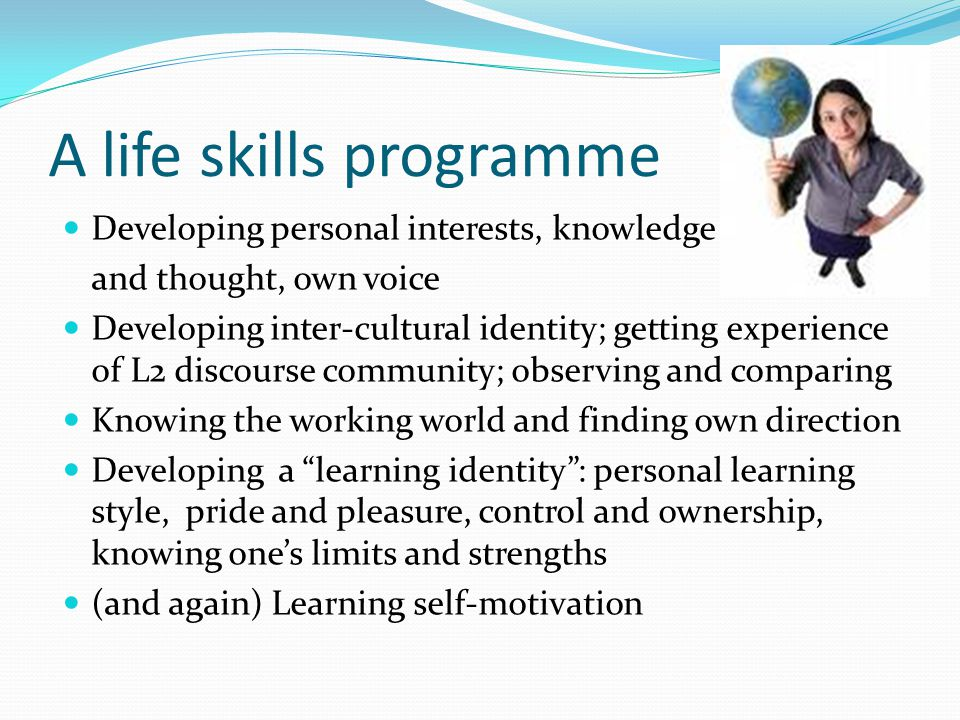 A life skills programme Developing personal interests, knowledge and thought, own voice Developing inter-cultural identity; getting experience of L2 discourse community; observing and comparing Knowing the working world and finding own direction Developing a learning identity: personal learning style, pride and pleasure, control and ownership, knowing ones limits and strengths (and again) Learning self-motivation