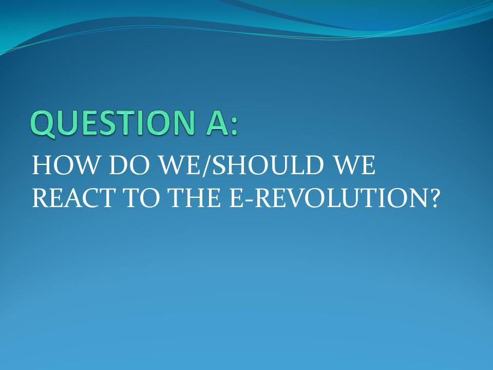 HOW DO WE/SHOULD WE REACT TO THE E-REVOLUTION?