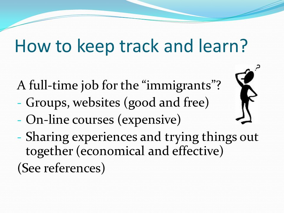 How to keep track and learn.A full-time job for the immigrants.