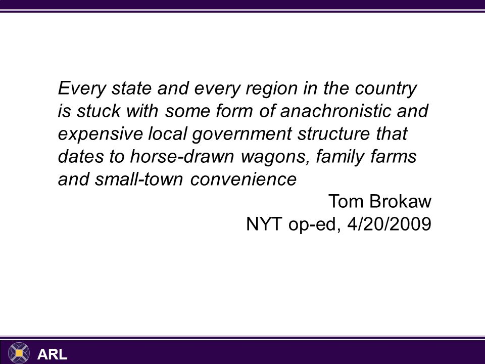ARL Every state and every region in the country is stuck with some form of anachronistic and expensive local government structure that dates to horse-drawn wagons, family farms and small-town convenience Tom Brokaw NYT op-ed, 4/20/2009