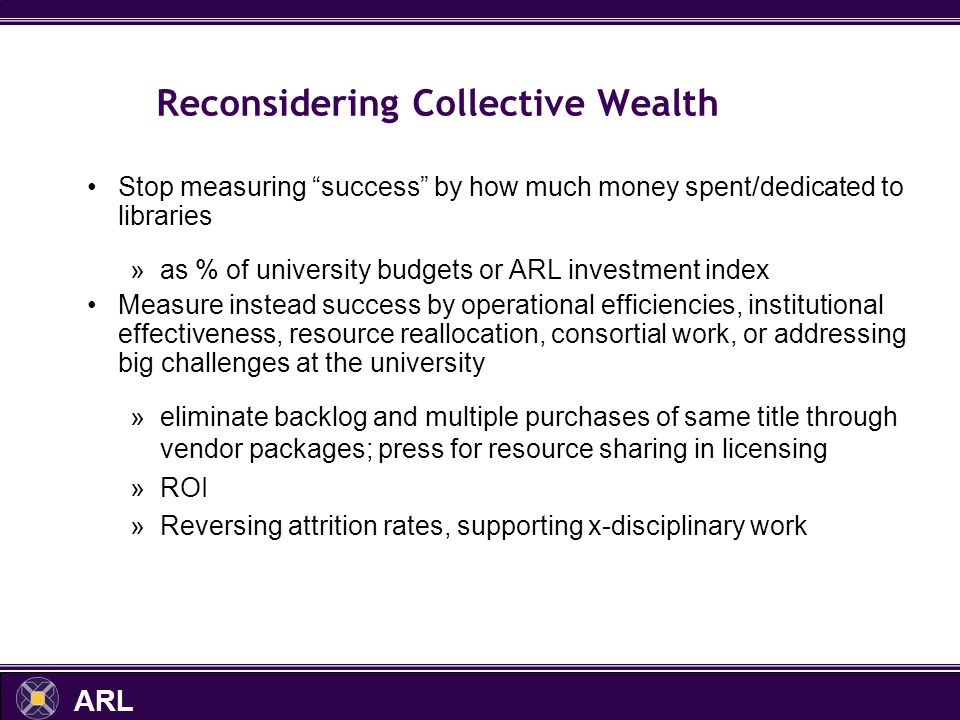 ARL Reconsidering Collective Wealth Stop measuring success by how much money spent/dedicated to libraries »as % of university budgets or ARL investment index Measure instead success by operational efficiencies, institutional effectiveness, resource reallocation, consortial work, or addressing big challenges at the university »eliminate backlog and multiple purchases of same title through vendor packages; press for resource sharing in licensing »ROI »Reversing attrition rates, supporting x-disciplinary work