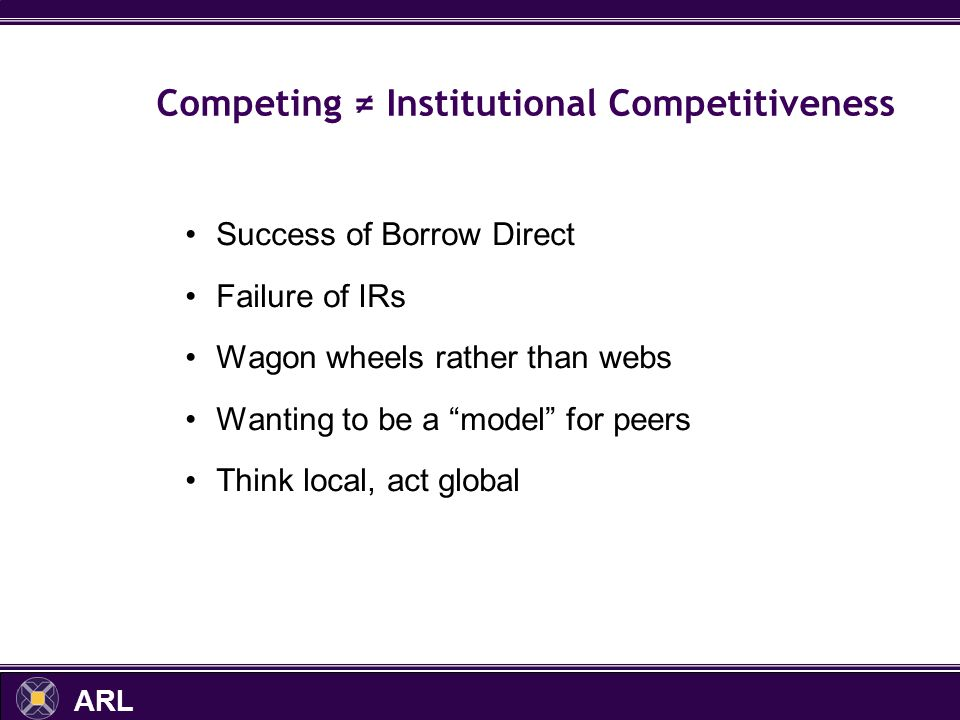 ARL Competing Institutional Competitiveness Success of Borrow Direct Failure of IRs Wagon wheels rather than webs Wanting to be a model for peers Think local, act global