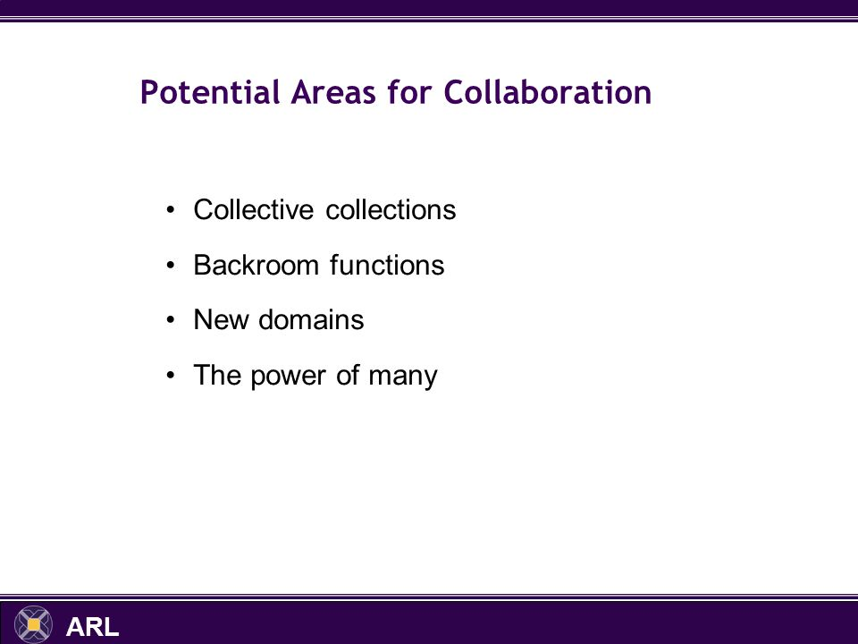 ARL Potential Areas for Collaboration Collective collections Backroom functions New domains The power of many
