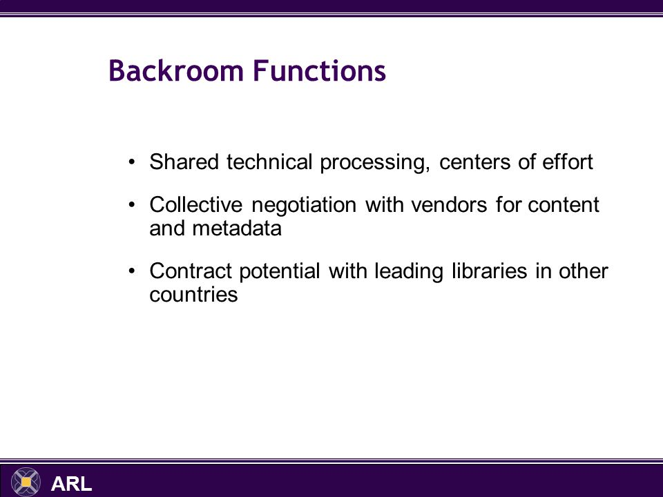 ARL Backroom Functions Shared technical processing, centers of effort Collective negotiation with vendors for content and metadata Contract potential with leading libraries in other countries