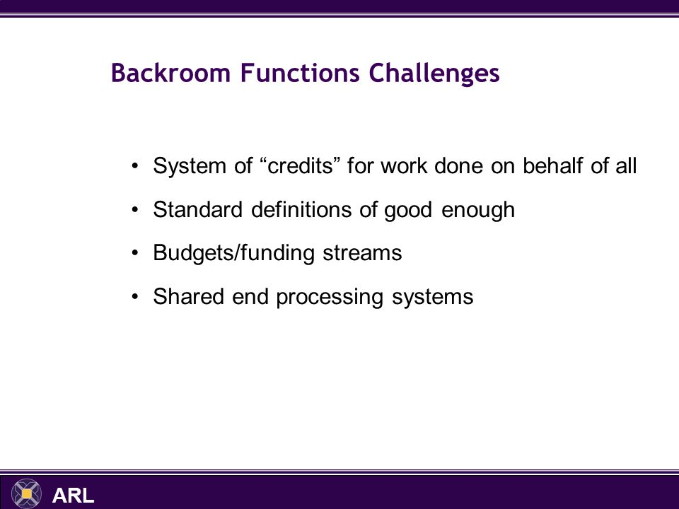 ARL Backroom Functions Challenges System of credits for work done on behalf of all Standard definitions of good enough Budgets/funding streams Shared end processing systems