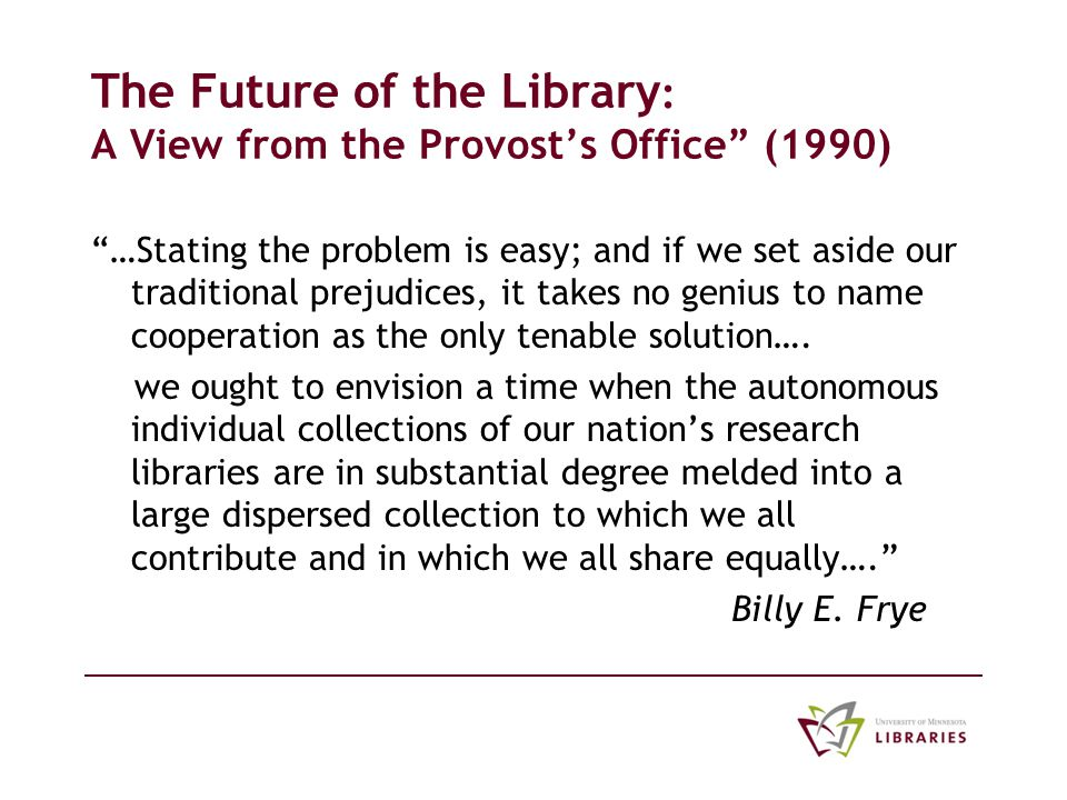 The Future of the Library : A View from the Provosts Office (1990) …Stating the problem is easy; and if we set aside our traditional prejudices, it takes no genius to name cooperation as the only tenable solution….
