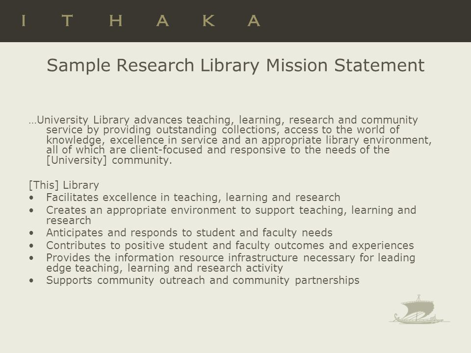 Sample Research Library Mission Statement …University Library advances teaching, learning, research and community service by providing outstanding collections, access to the world of knowledge, excellence in service and an appropriate library environment, all of which are client-focused and responsive to the needs of the [University] community.