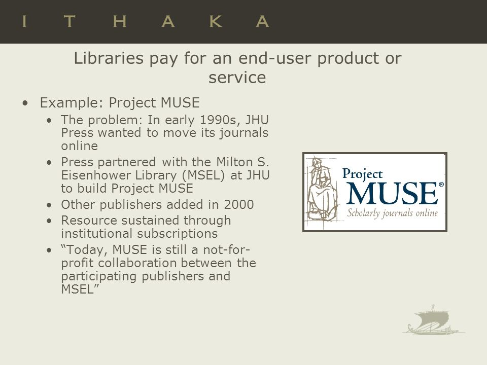 Libraries pay for an end-user product or service Example: Project MUSE The problem: In early 1990s, JHU Press wanted to move its journals online Press partnered with the Milton S.