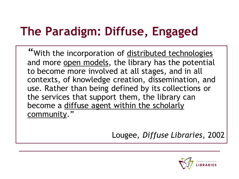 The Paradigm: Diffuse, Engaged With the incorporation of distributed technologies and more open models, the library has the potential to become more involved at all stages, and in all contexts, of knowledge creation, dissemination, and use.