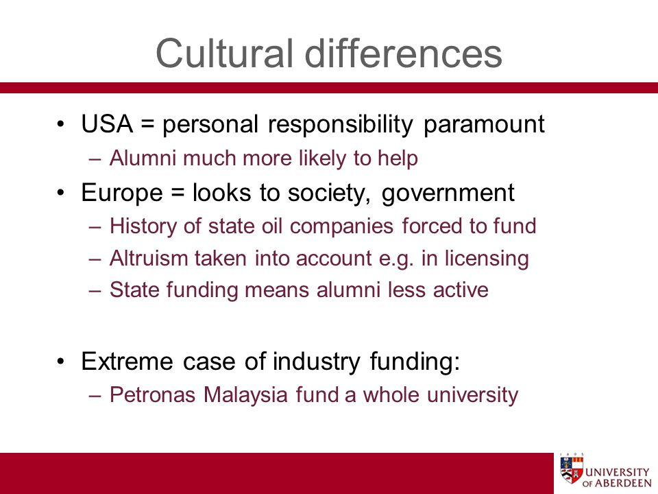 Cultural differences USA = personal responsibility paramount –Alumni much more likely to help Europe = looks to society, government –History of state oil companies forced to fund –Altruism taken into account e.g.