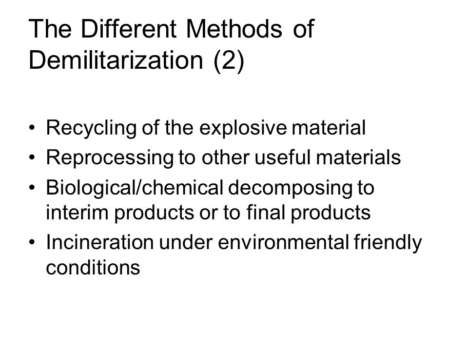 The Different Methods of Demilitarization (2) Recycling of the explosive material Reprocessing to other useful materials Biological/chemical decomposing to interim products or to final products Incineration under environmental friendly conditions