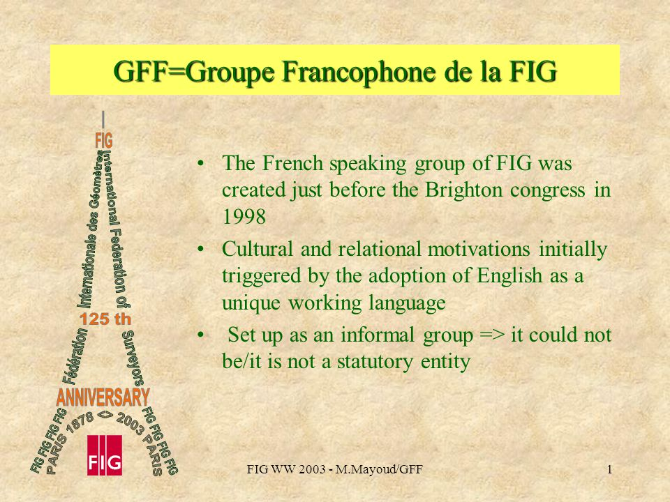 FIG WW M.Mayoud/GFF1 GFF=Groupe Francophone de la FIG The French speaking group of FIG was created just before the Brighton congress in 1998 Cultural and relational motivations initially triggered by the adoption of English as a unique working language Set up as an informal group => it could not be/it is not a statutory entity