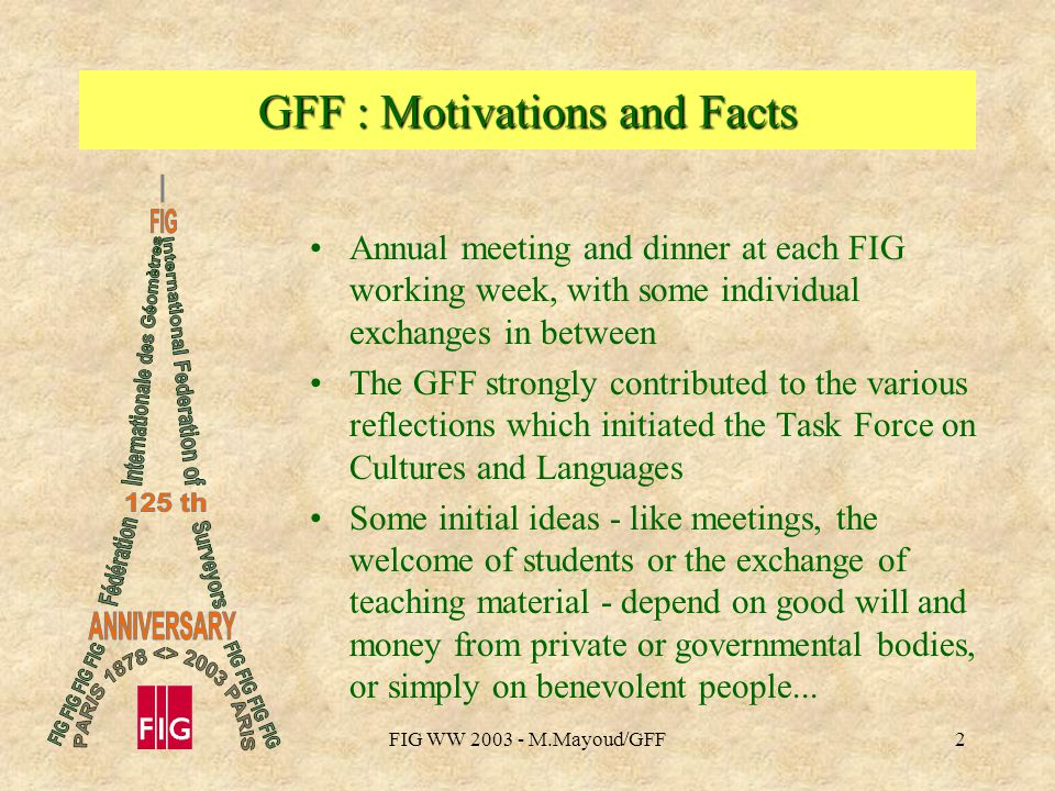 FIG WW M.Mayoud/GFF2 GFF : Motivations and Facts Annual meeting and dinner at each FIG working week, with some individual exchanges in between The GFF strongly contributed to the various reflections which initiated the Task Force on Cultures and Languages Some initial ideas - like meetings, the welcome of students or the exchange of teaching material - depend on good will and money from private or governmental bodies, or simply on benevolent people...