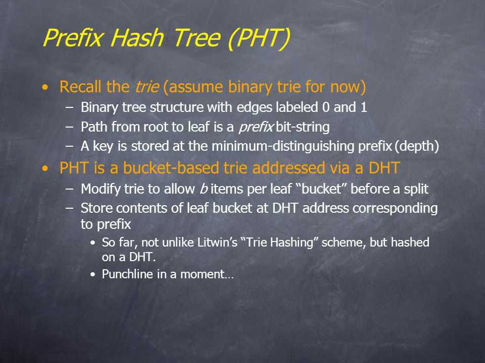 Prefix Hash Tree (PHT) Recall the trie (assume binary trie for now) –Binary tree structure with edges labeled 0 and 1 –Path from root to leaf is a prefix bit-string –A key is stored at the minimum-distinguishing prefix (depth) PHT is a bucket-based trie addressed via a DHT –Modify trie to allow b items per leaf bucket before a split –Store contents of leaf bucket at DHT address corresponding to prefix So far, not unlike Litwins Trie Hashing scheme, but hashed on a DHT.