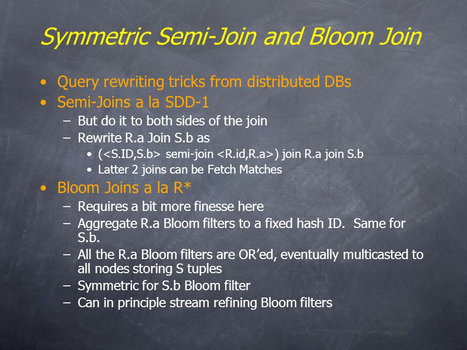 Symmetric Semi-Join and Bloom Join Query rewriting tricks from distributed DBs Semi-Joins a la SDD-1 –But do it to both sides of the join –Rewrite R.a Join S.b as ( semi-join ) join R.a join S.b Latter 2 joins can be Fetch Matches Bloom Joins a la R* –Requires a bit more finesse here –Aggregate R.a Bloom filters to a fixed hash ID.
