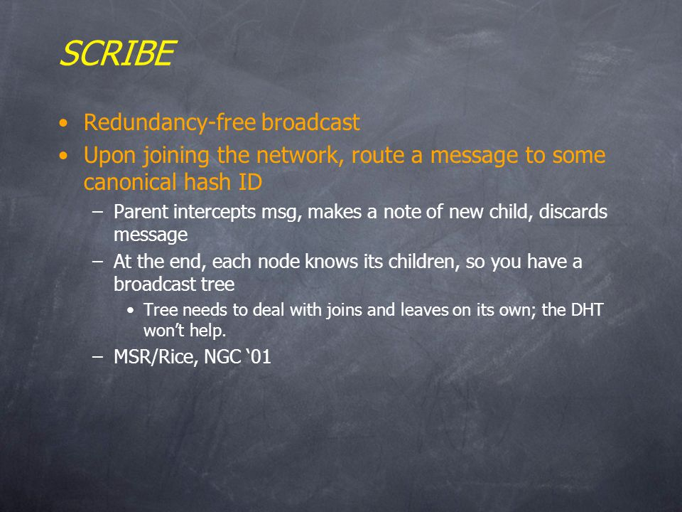SCRIBE Redundancy-free broadcast Upon joining the network, route a message to some canonical hash ID –Parent intercepts msg, makes a note of new child, discards message –At the end, each node knows its children, so you have a broadcast tree Tree needs to deal with joins and leaves on its own; the DHT wont help.