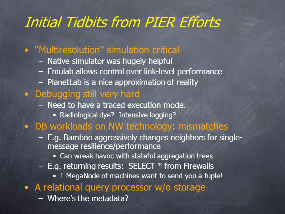 Initial Tidbits from PIER Efforts Multiresolution simulation critical –Native simulator was hugely helpful –Emulab allows control over link-level performance –PlanetLab is a nice approximation of reality Debugging still very hard –Need to have a traced execution mode.