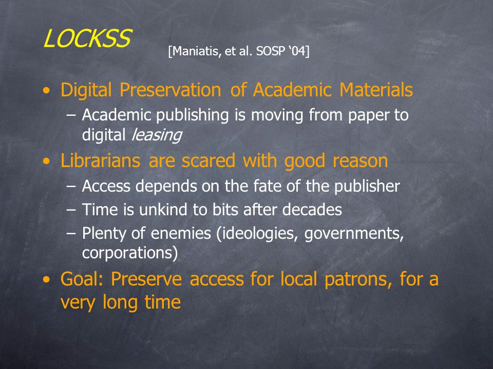 LOCKSS Digital Preservation of Academic Materials –Academic publishing is moving from paper to digital leasing Librarians are scared with good reason –Access depends on the fate of the publisher –Time is unkind to bits after decades –Plenty of enemies (ideologies, governments, corporations) Goal: Preserve access for local patrons, for a very long time [Maniatis, et al.