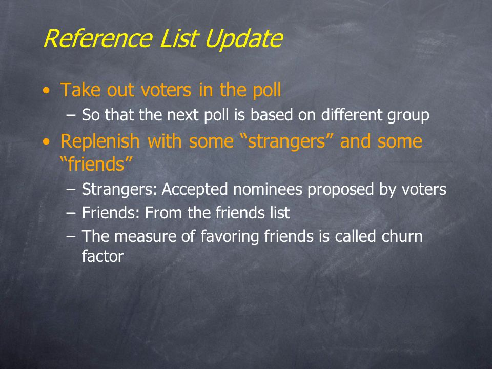 Reference List Update Take out voters in the poll –So that the next poll is based on different group Replenish with some strangers and some friends –Strangers: Accepted nominees proposed by voters –Friends: From the friends list –The measure of favoring friends is called churn factor