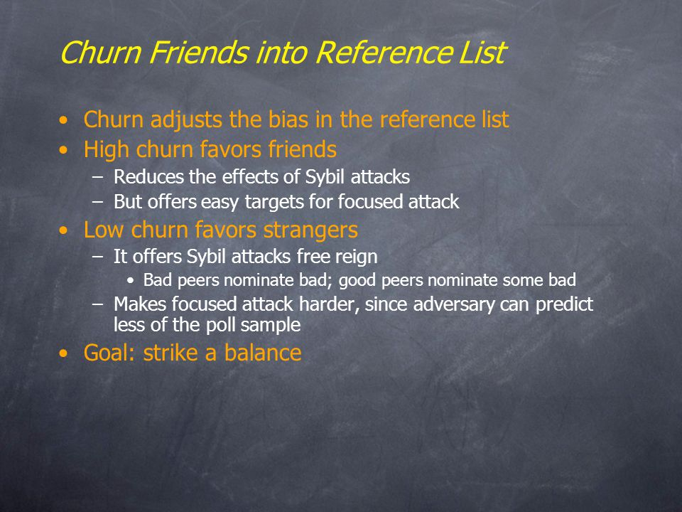 Churn Friends into Reference List Churn adjusts the bias in the reference list High churn favors friends –Reduces the effects of Sybil attacks –But offers easy targets for focused attack Low churn favors strangers –It offers Sybil attacks free reign Bad peers nominate bad; good peers nominate some bad –Makes focused attack harder, since adversary can predict less of the poll sample Goal: strike a balance