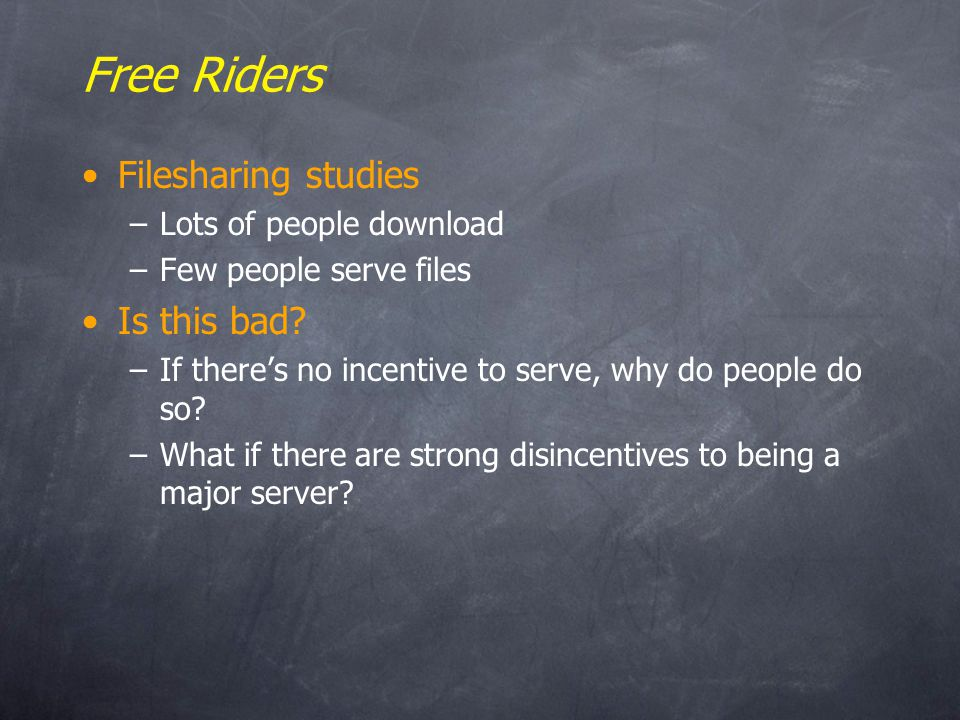 Free Riders Filesharing studies –Lots of people download –Few people serve files Is this bad.