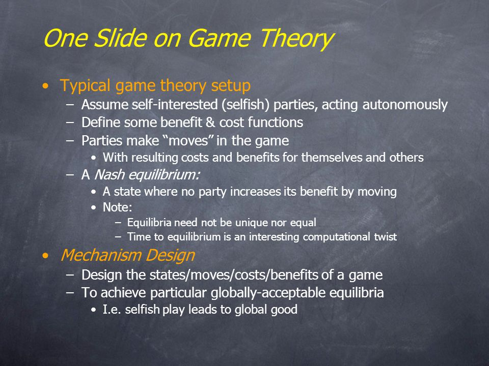 One Slide on Game Theory Typical game theory setup –Assume self-interested (selfish) parties, acting autonomously –Define some benefit & cost functions –Parties make moves in the game With resulting costs and benefits for themselves and others –A Nash equilibrium: A state where no party increases its benefit by moving Note: –Equilibria need not be unique nor equal –Time to equilibrium is an interesting computational twist Mechanism Design –Design the states/moves/costs/benefits of a game –To achieve particular globally-acceptable equilibria I.e.