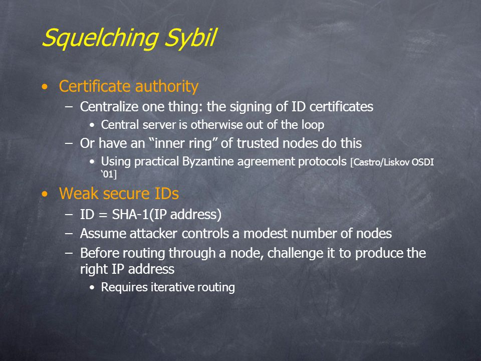 Squelching Sybil Certificate authority –Centralize one thing: the signing of ID certificates Central server is otherwise out of the loop –Or have an inner ring of trusted nodes do this Using practical Byzantine agreement protocols [Castro/Liskov OSDI 01] Weak secure IDs –ID = SHA-1(IP address) –Assume attacker controls a modest number of nodes –Before routing through a node, challenge it to produce the right IP address Requires iterative routing