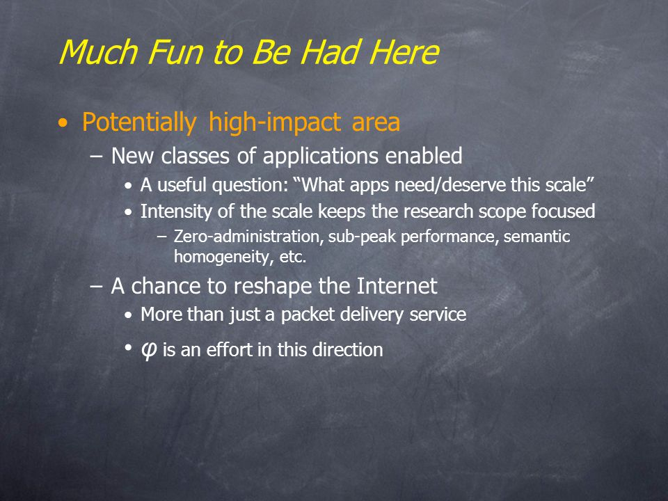 Much Fun to Be Had Here Potentially high-impact area –New classes of applications enabled A useful question: What apps need/deserve this scale Intensity of the scale keeps the research scope focused –Zero-administration, sub-peak performance, semantic homogeneity, etc.
