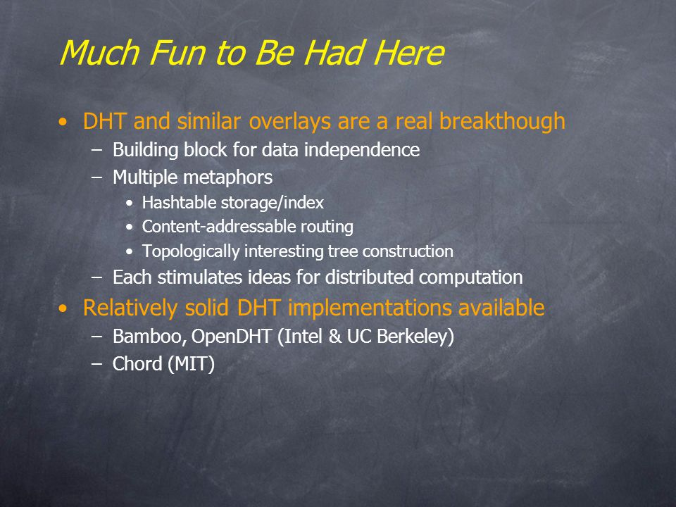 Much Fun to Be Had Here DHT and similar overlays are a real breakthough –Building block for data independence –Multiple metaphors Hashtable storage/index Content-addressable routing Topologically interesting tree construction –Each stimulates ideas for distributed computation Relatively solid DHT implementations available –Bamboo, OpenDHT (Intel & UC Berkeley) –Chord (MIT)
