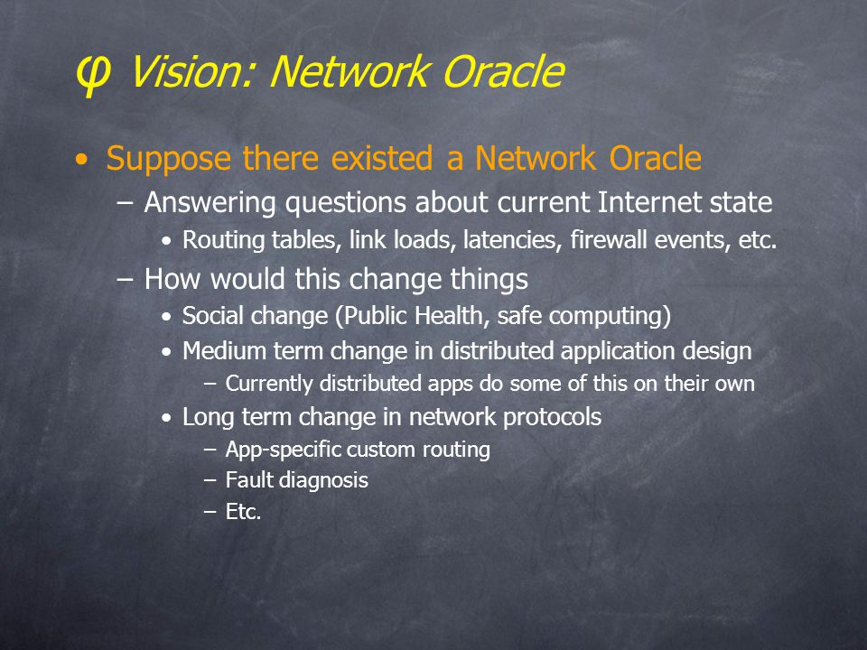 φ Vision: Network Oracle Suppose there existed a Network Oracle –Answering questions about current Internet state Routing tables, link loads, latencies, firewall events, etc.