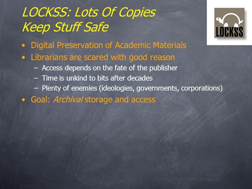 LOCKSS: Lots Of Copies Keep Stuff Safe Digital Preservation of Academic Materials Librarians are scared with good reason –Access depends on the fate of the publisher –Time is unkind to bits after decades –Plenty of enemies (ideologies, governments, corporations) Goal: Archival storage and access