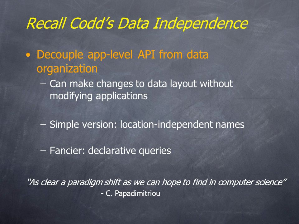 Recall Codds Data Independence Decouple app-level API from data organization –Can make changes to data layout without modifying applications –Simple version: location-independent names –Fancier: declarative queries As clear a paradigm shift as we can hope to find in computer science - C.