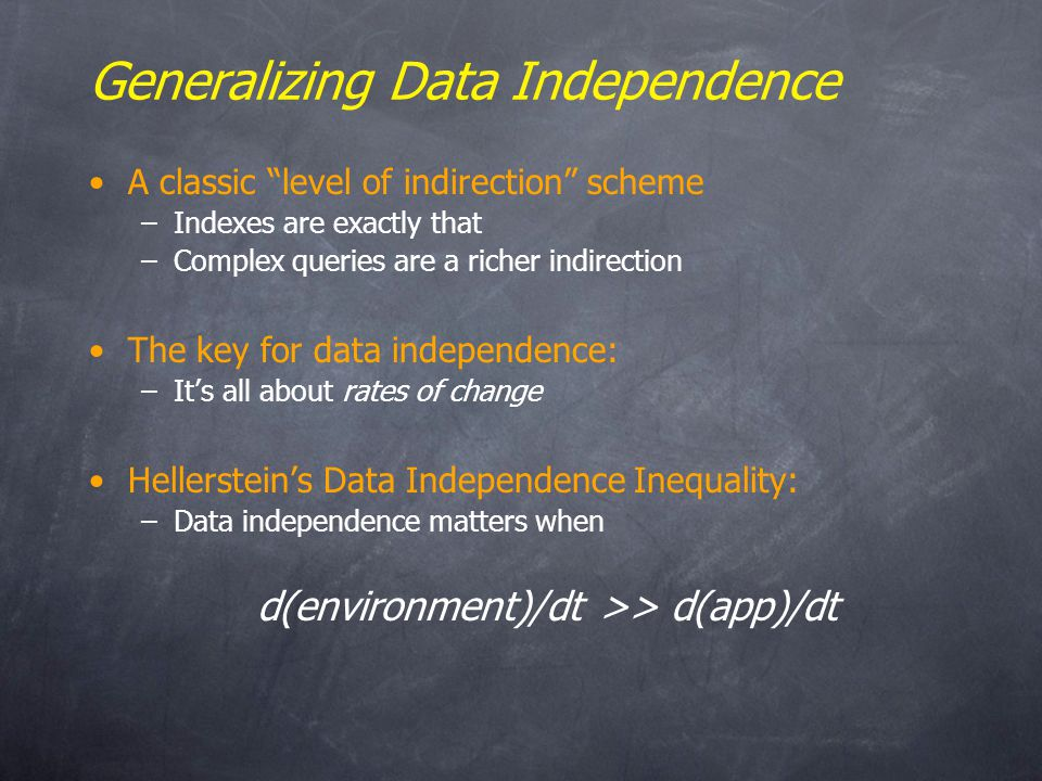Generalizing Data Independence A classic level of indirection scheme –Indexes are exactly that –Complex queries are a richer indirection The key for data independence: –Its all about rates of change Hellersteins Data Independence Inequality: –Data independence matters when d(environment)/dt >> d(app)/dt