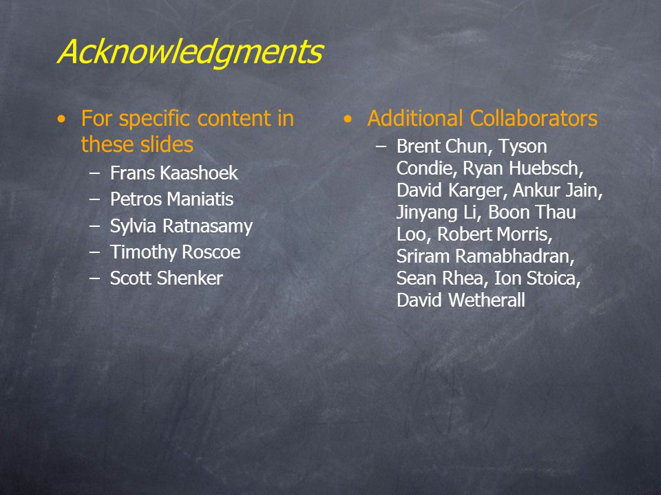Acknowledgments For specific content in these slides –Frans Kaashoek –Petros Maniatis –Sylvia Ratnasamy –Timothy Roscoe –Scott Shenker Additional Collaborators –Brent Chun, Tyson Condie, Ryan Huebsch, David Karger, Ankur Jain, Jinyang Li, Boon Thau Loo, Robert Morris, Sriram Ramabhadran, Sean Rhea, Ion Stoica, David Wetherall