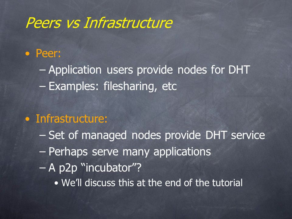 Peers vs Infrastructure Peer: –Application users provide nodes for DHT –Examples: filesharing, etc Infrastructure: –Set of managed nodes provide DHT service –Perhaps serve many applications –A p2p incubator.