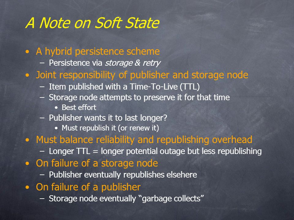 A Note on Soft State A hybrid persistence scheme –Persistence via storage & retry Joint responsibility of publisher and storage node –Item published with a Time-To-Live (TTL) –Storage node attempts to preserve it for that time Best effort –Publisher wants it to last longer.