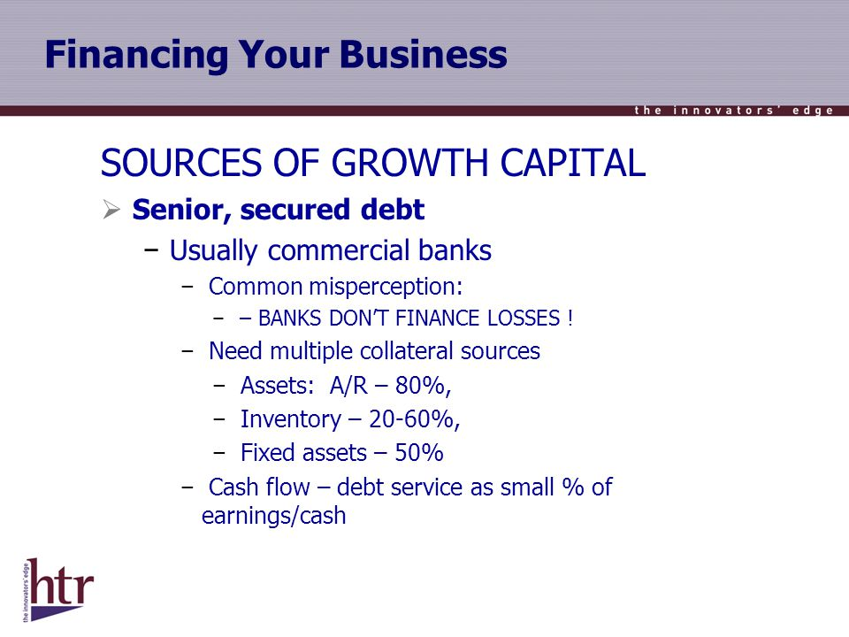 Financing Your Business SOURCES OF GROWTH CAPITAL Senior, secured debt Usually commercial banks Common misperception: – BANKS DONT FINANCE LOSSES .