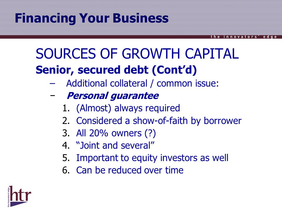 Financing Your Business SOURCES OF GROWTH CAPITAL Senior, secured debt (Contd) –Additional collateral / common issue: Personal guarantee 1.(Almost) always required 2.Considered a show-of-faith by borrower 3.All 20% owners ( ) 4.Joint and several 5.Important to equity investors as well 6.Can be reduced over time