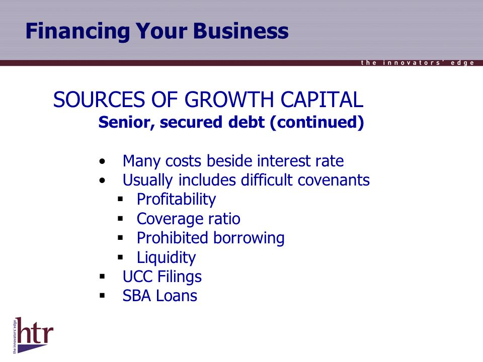 Financing Your Business SOURCES OF GROWTH CAPITAL Senior, secured debt (continued) Many costs beside interest rate Usually includes difficult covenants Profitability Coverage ratio Prohibited borrowing Liquidity UCC Filings SBA Loans