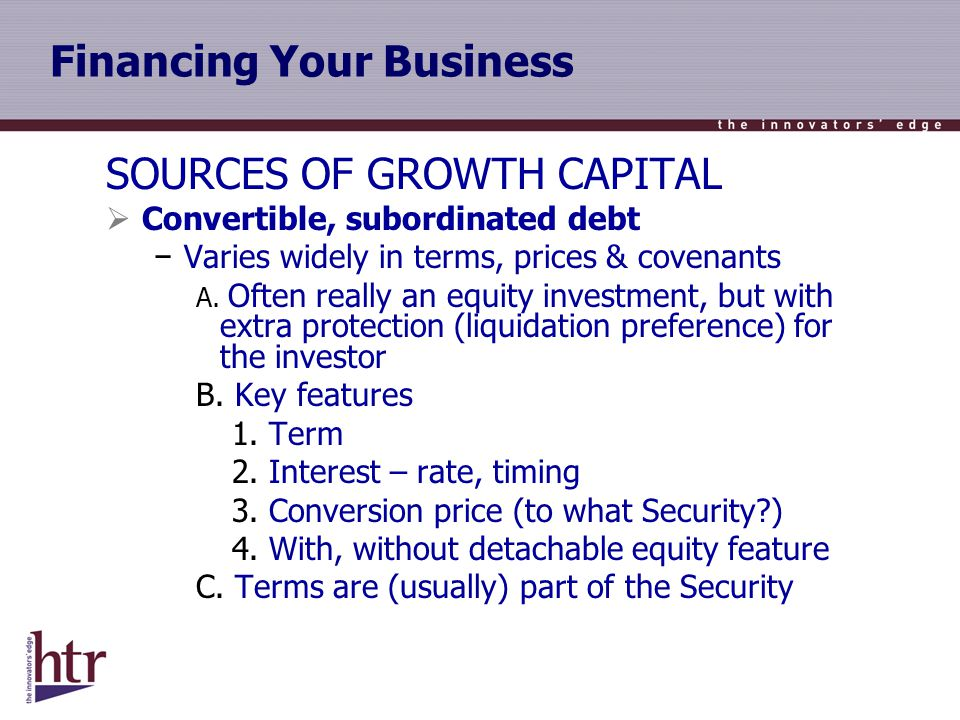 Financing Your Business SOURCES OF GROWTH CAPITAL Convertible, subordinated debt Varies widely in terms, prices & covenants A.