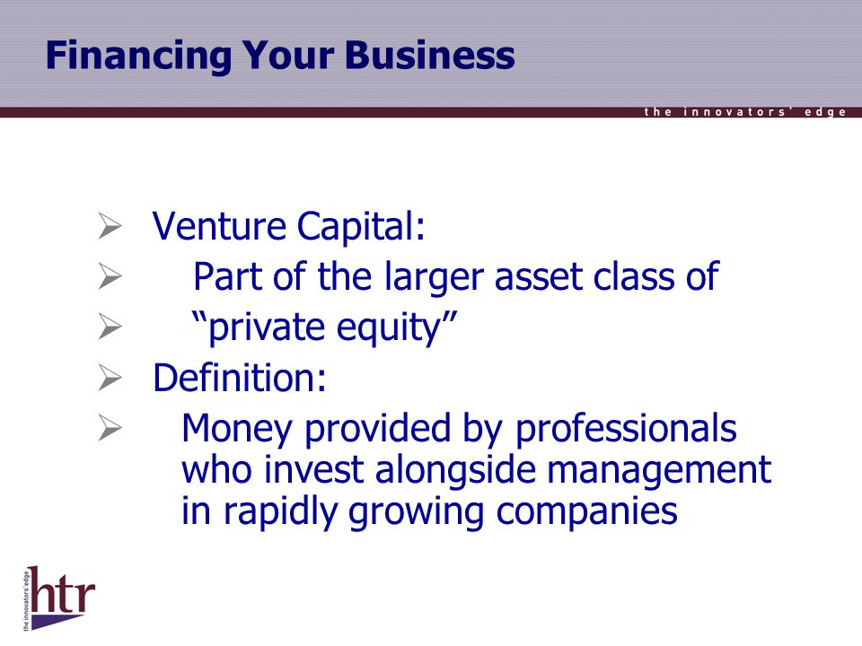 Financing Your Business Venture Capital: Part of the larger asset class of private equity Definition: Money provided by professionals who invest alongside management in rapidly growing companies