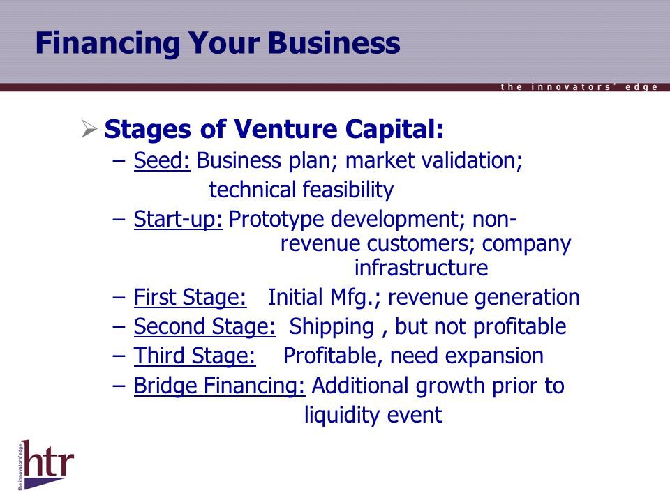 Financing Your Business Stages of Venture Capital: –Seed: Business plan; market validation; technical feasibility –Start-up: Prototype development; non- revenue customers; company infrastructure –First Stage: Initial Mfg.; revenue generation –Second Stage: Shipping, but not profitable –Third Stage: Profitable, need expansion –Bridge Financing: Additional growth prior to liquidity event